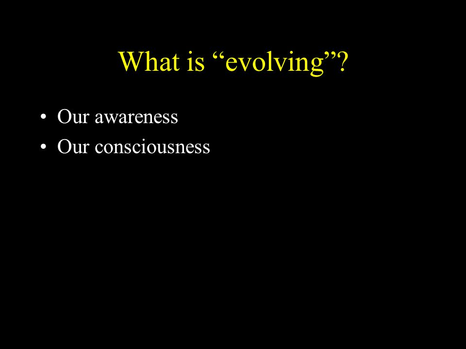 """What is """"evolving""""? Our awareness Our consciousness"""