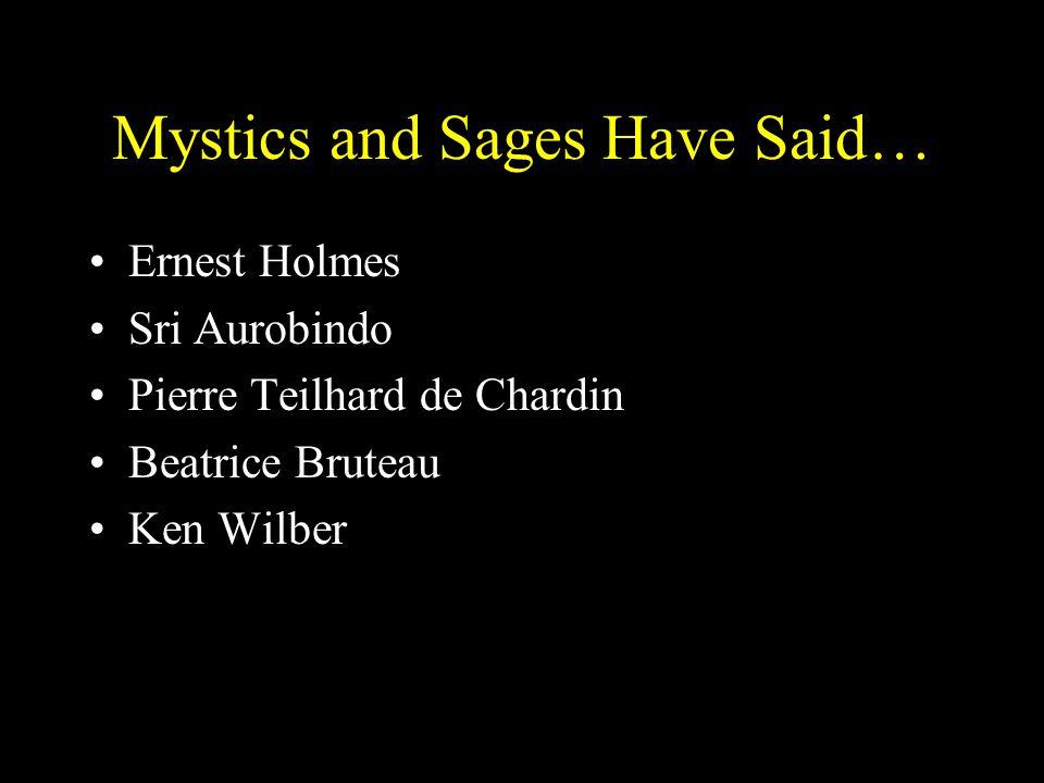 Mystics and Sages Have Said… Ernest Holmes Sri Aurobindo Pierre Teilhard de Chardin Beatrice Bruteau Ken Wilber