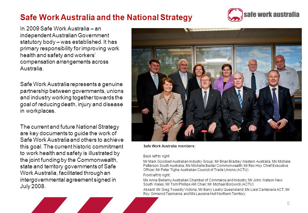 Safe Work Australia and the National Strategy 5 In 2009 Safe Work Australia – an independent Australian Government statutory body – was established.