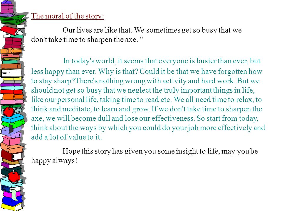 The moral of the story: Our lives are like that. We sometimes get so busy that we don't take time to sharpen the axe.