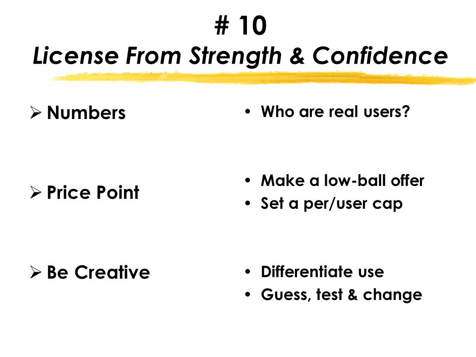 # 10 License From Strength & Confidence  Numbers  Price Point  Be Creative Who are real users.