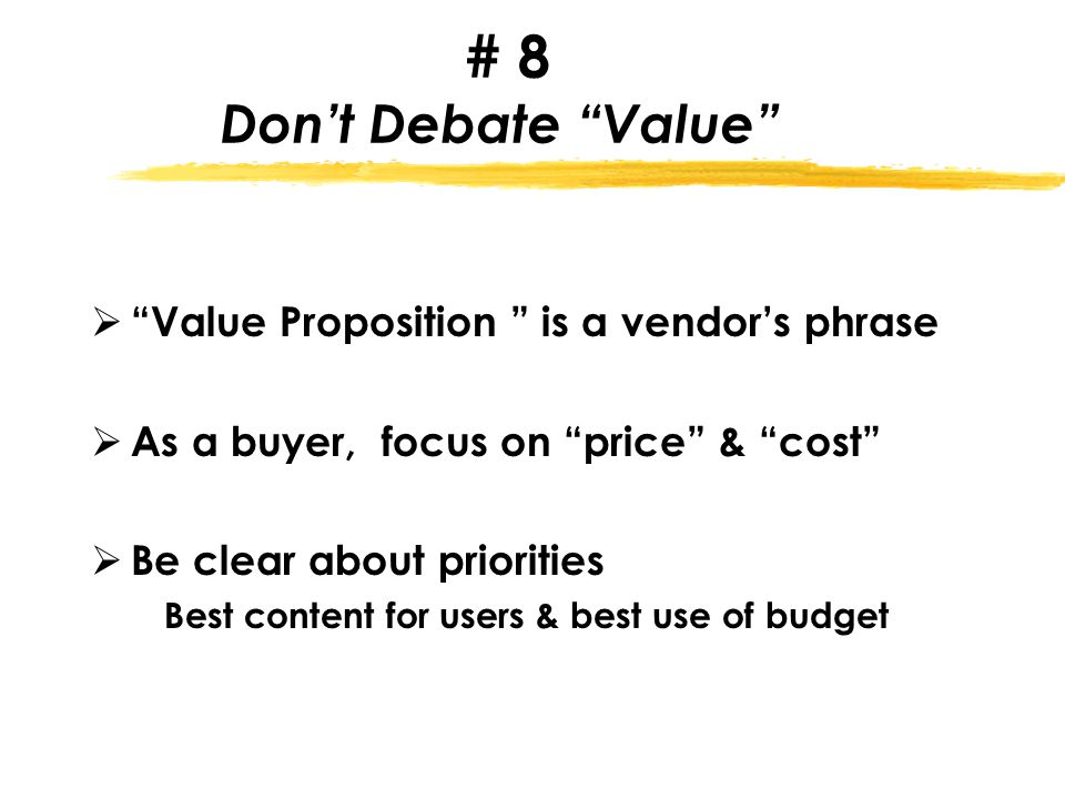 # 8 Don't Debate Value  Value Proposition is a vendor's phrase  As a buyer, focus on price & cost  Be clear about priorities Best content for users & best use of budget