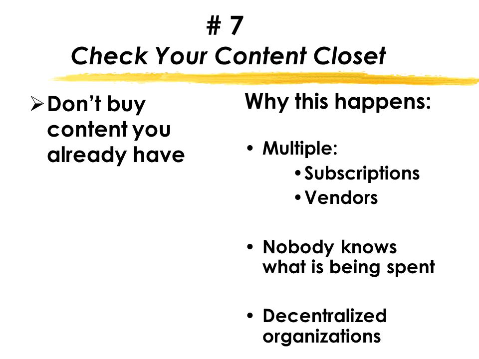 # 7 Check Your Content Closet  Don't buy content you already have Why this happens: Multiple: Subscriptions Vendors Nobody knows what is being spent Decentralized organizations