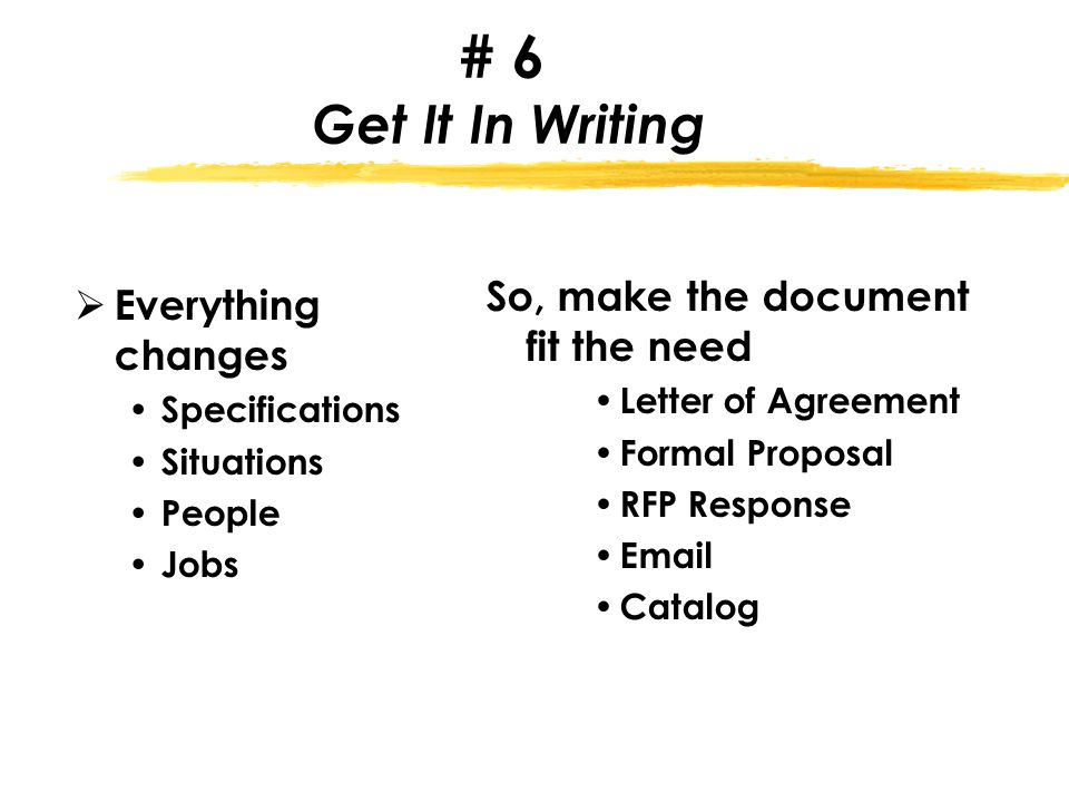 # 6 Get It In Writing  Everything changes Specifications Situations People Jobs So, make the document fit the need Letter of Agreement Formal Proposal RFP Response Email Catalog