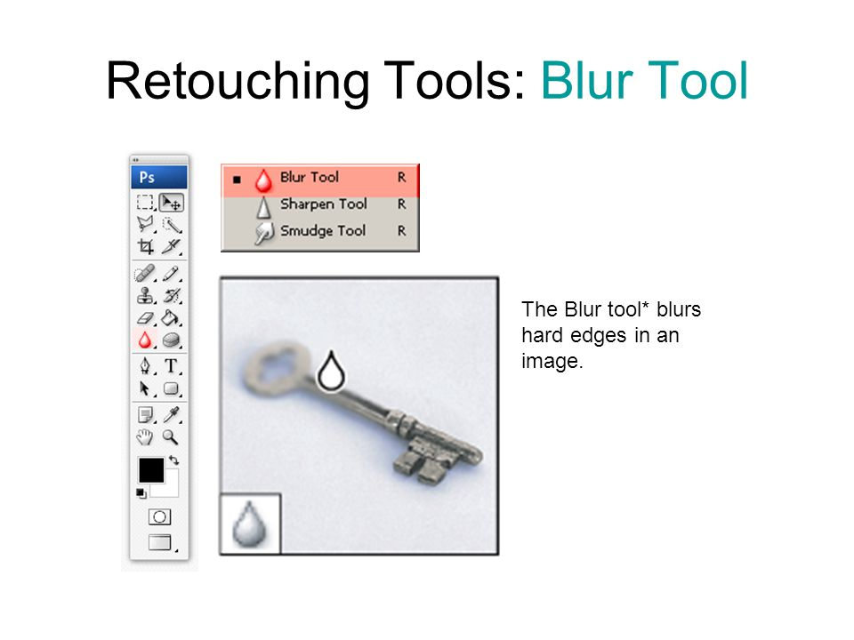 Retouching Tools: Blur Tool The Blur tool* blurs hard edges in an image.