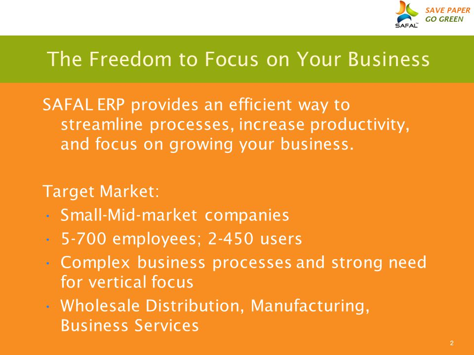 2 The Freedom to Focus on Your Business SAFAL ERP provides an efficient way to streamline processes, increase productivity, and focus on growing your business.