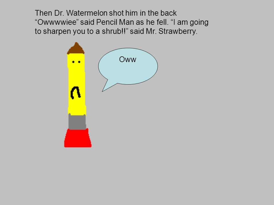 Then Dr. Watermelon shot him in the back Owwwwiee said Pencil Man as he fell.