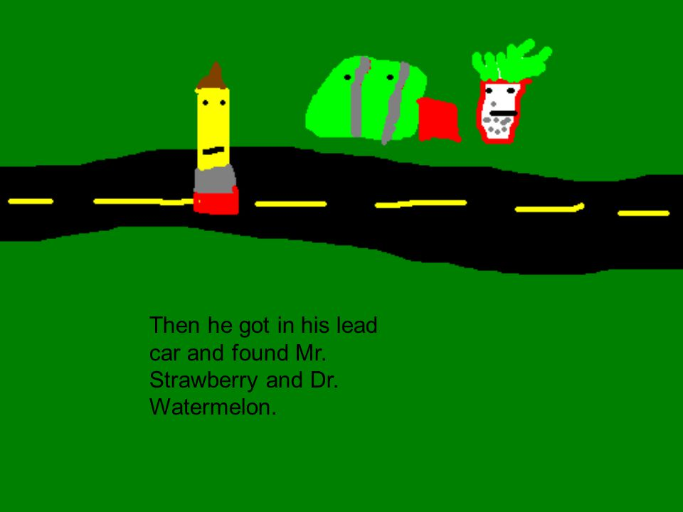 Then he got in his lead car and found Mr. Strawberry and Dr. Watermelon.