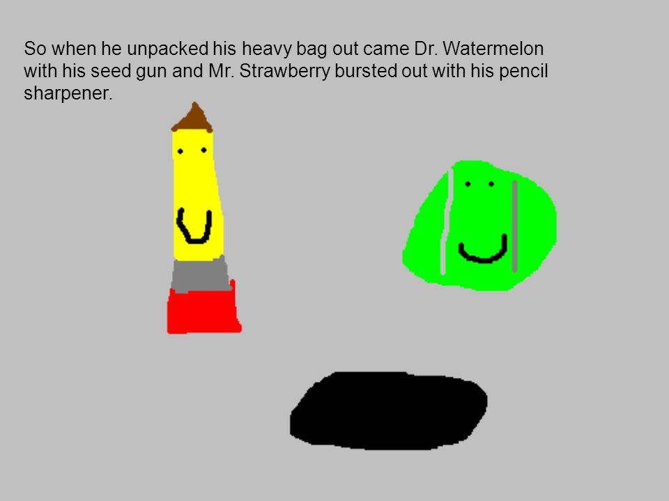 So when he unpacked his heavy bag out came Dr. Watermelon with his seed gun and Mr.