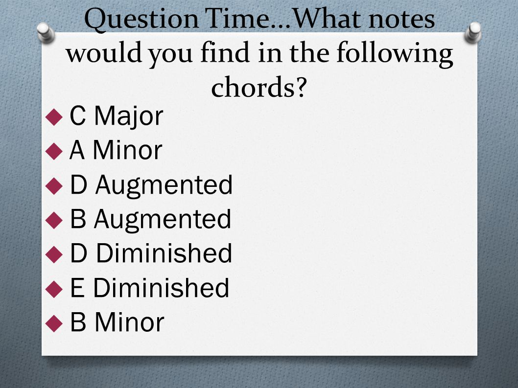Question Time...What notes would you find in the following chords?  C Major  A Minor  D Augmented  B Augmented  D Diminished  E Diminished  B M