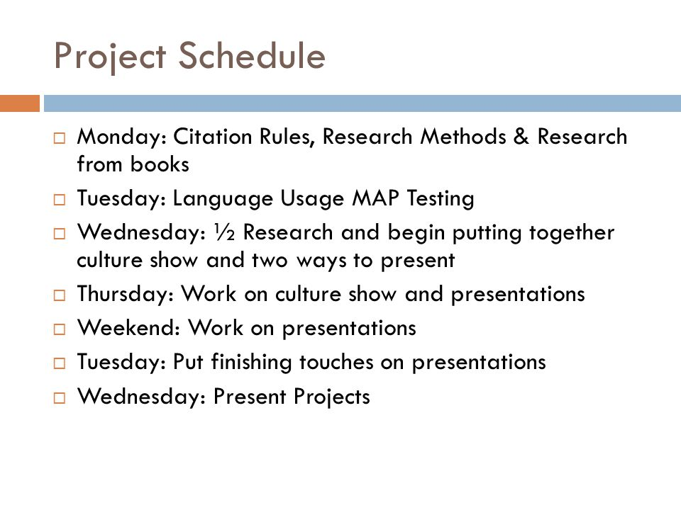 Project Schedule  Monday: Citation Rules, Research Methods & Research from books  Tuesday: Language Usage MAP Testing  Wednesday: ½ Research and begin putting together culture show and two ways to present  Thursday: Work on culture show and presentations  Weekend: Work on presentations  Tuesday: Put finishing touches on presentations  Wednesday: Present Projects
