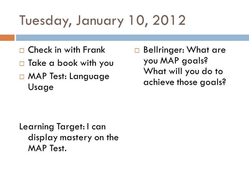 Tuesday, January 10, 2012  Check in with Frank  Take a book with you  MAP Test: Language Usage Learning Target: I can display mastery on the MAP Test.