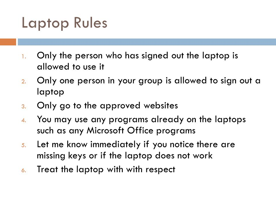 Laptop Rules 1. Only the person who has signed out the laptop is allowed to use it 2.
