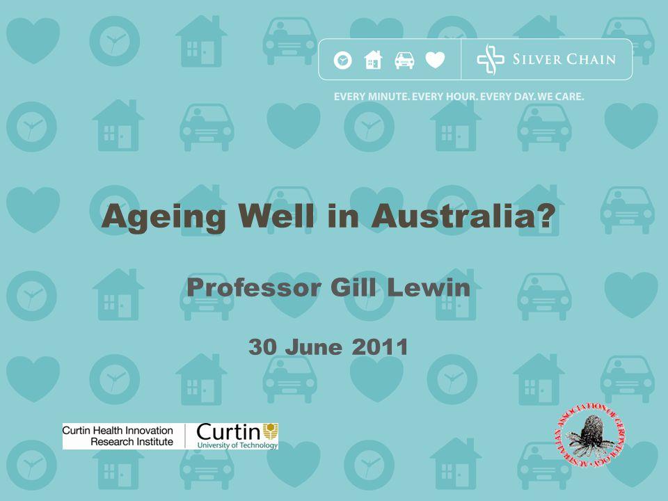 Ageing Well in Australia? Professor Gill Lewin 30 June 2011