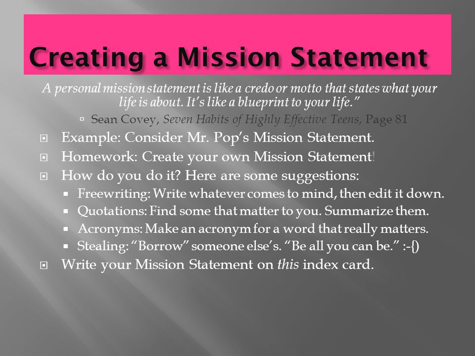 Creating a Mission Statement A personal mission statement is like a credo or motto that states what your life is about.