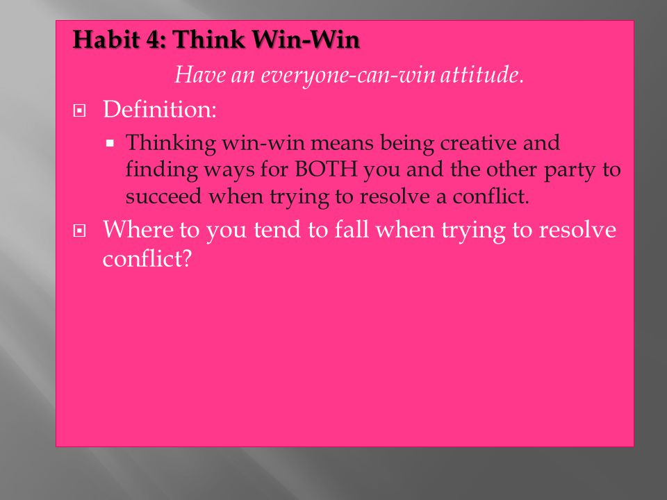 Habit 4: Think Win-Win Have an everyone-can-win attitude.