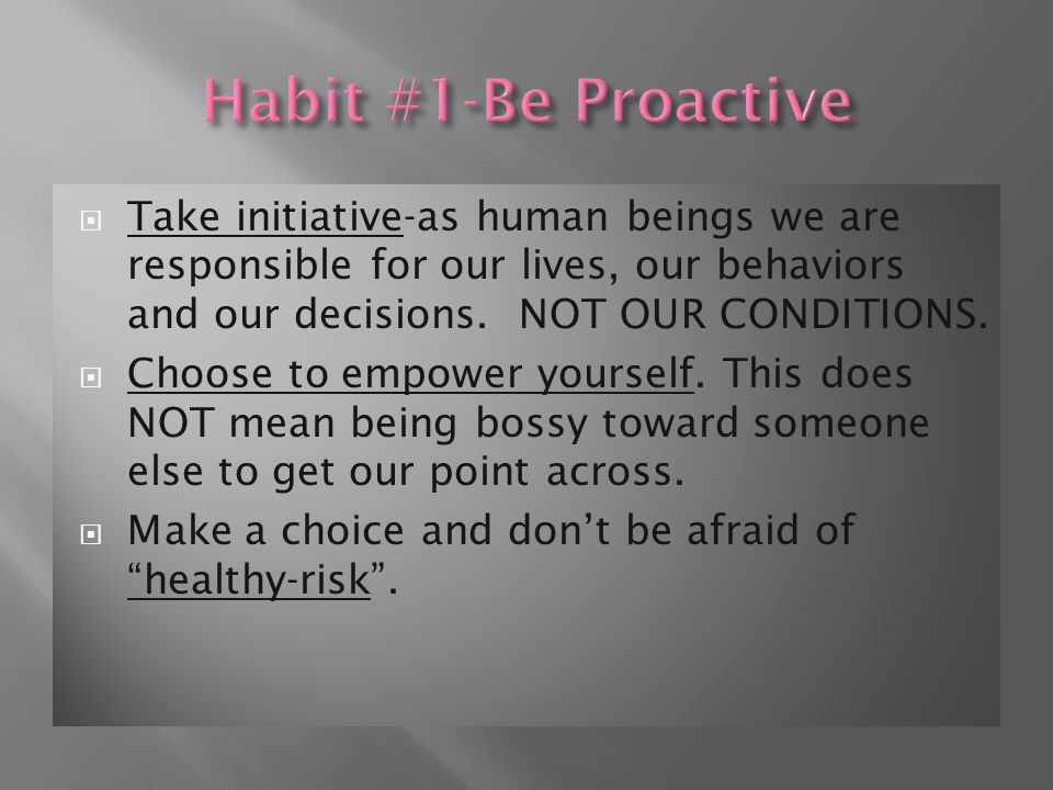  Take initiative-as human beings we are responsible for our lives, our behaviors and our decisions.