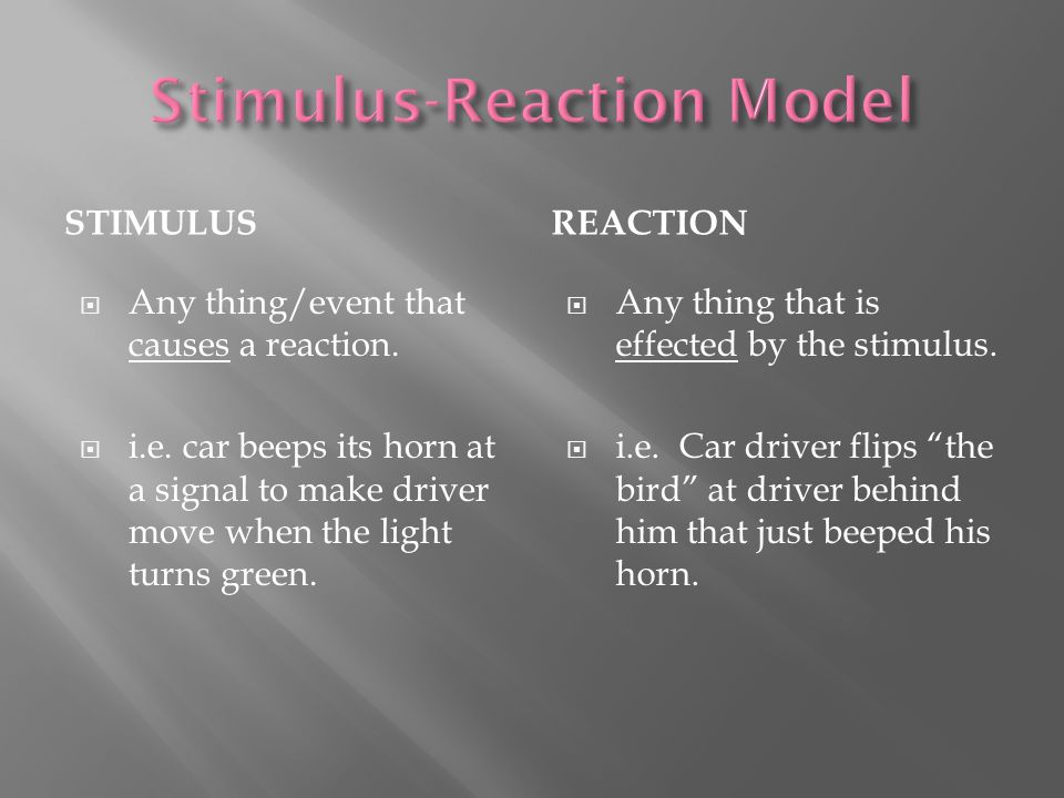 STIMULUSREACTION  Any thing/event that causes a reaction.