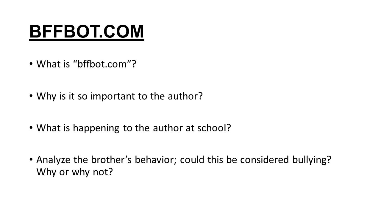 """BFFBOT.COM What is """"bffbot.com""""? Why is it so important to the author? What is happening to the author at school? Analyze the brother's behavior; coul"""