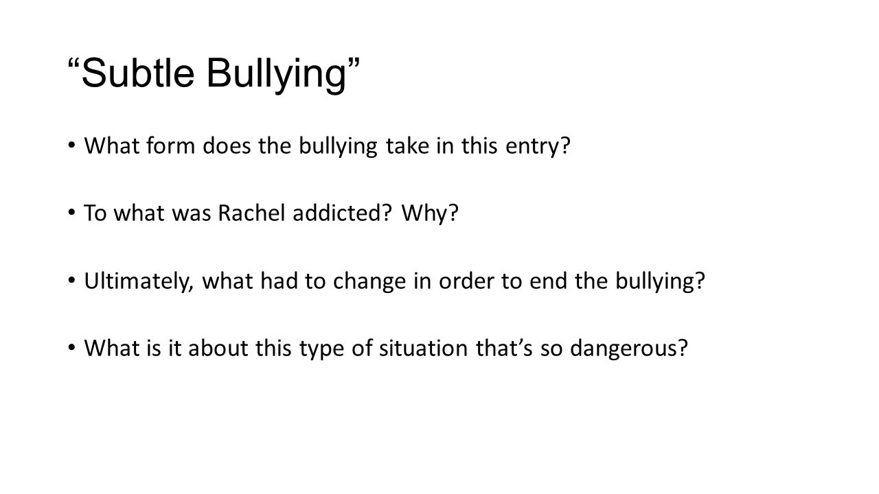"""""""Subtle Bullying"""" What form does the bullying take in this entry? To what was Rachel addicted? Why? Ultimately, what had to change in order to end the"""