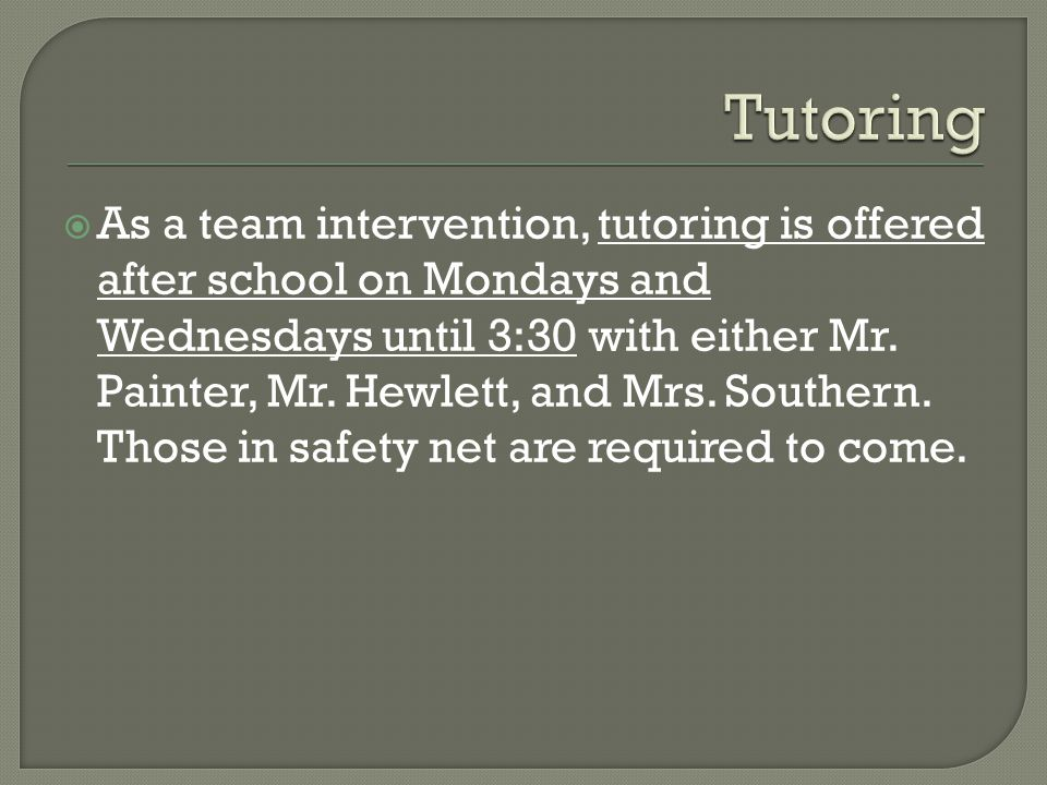  As a team intervention, tutoring is offered after school on Mondays and Wednesdays until 3:30 with either Mr.