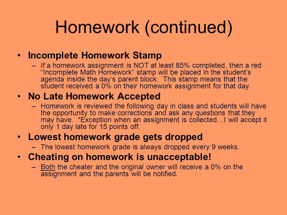 "Homework (continued) Incomplete Homework Stamp –If a homework assignment is NOT at least 85% completed, then a red ""Incomplete Math Homework"" stamp wi"