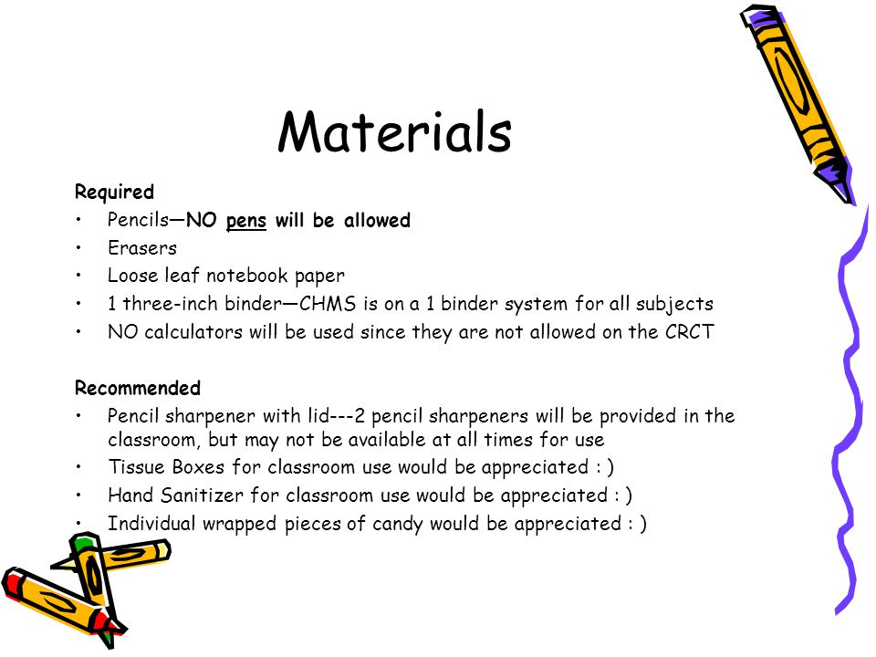 Materials Required Pencils—NO pens will be allowed Erasers Loose leaf notebook paper 1 three-inch binder—CHMS is on a 1 binder system for all subjects