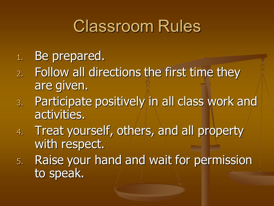 Classroom Rules 1. Be prepared. 2. Follow all directions the first time they are given. 3. Participate positively in all class work and activities. 4.