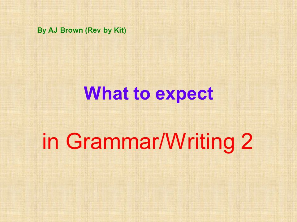 What to expect in Grammar/Writing 2 By AJ Brown (Rev by Kit)