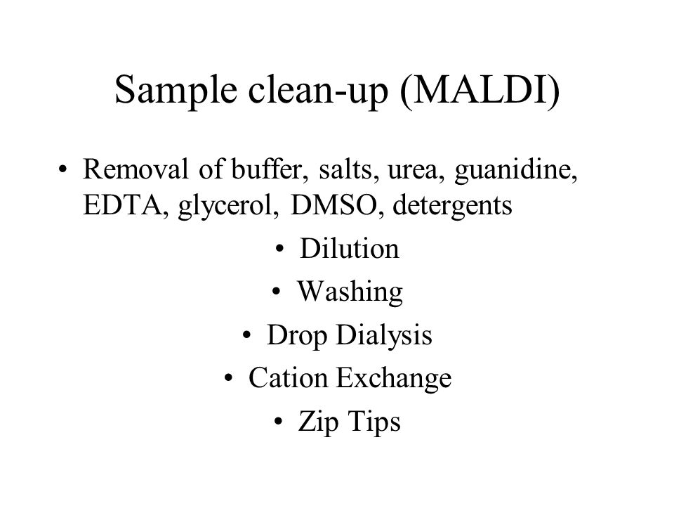 Sample clean-up (MALDI) Removal of buffer, salts, urea, guanidine, EDTA, glycerol, DMSO, detergents Dilution Washing Drop Dialysis Cation Exchange Zip