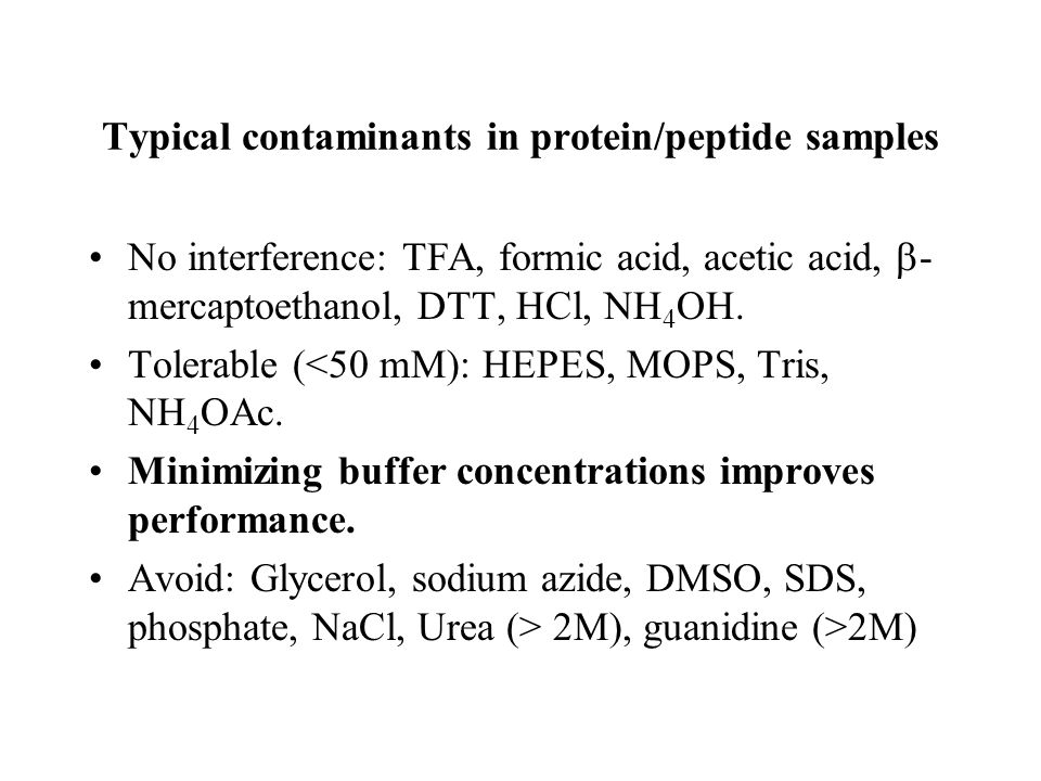 Typical contaminants in protein/peptide samples No interference: TFA, formic acid, acetic acid,  - mercaptoethanol, DTT, HCl, NH 4 OH. Tolerable (<50
