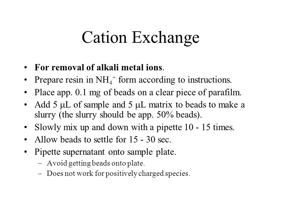 Cation Exchange For removal of alkali metal ions. Prepare resin in NH 4 + form according to instructions. Place app. 0.1 mg of beads on a clear piece