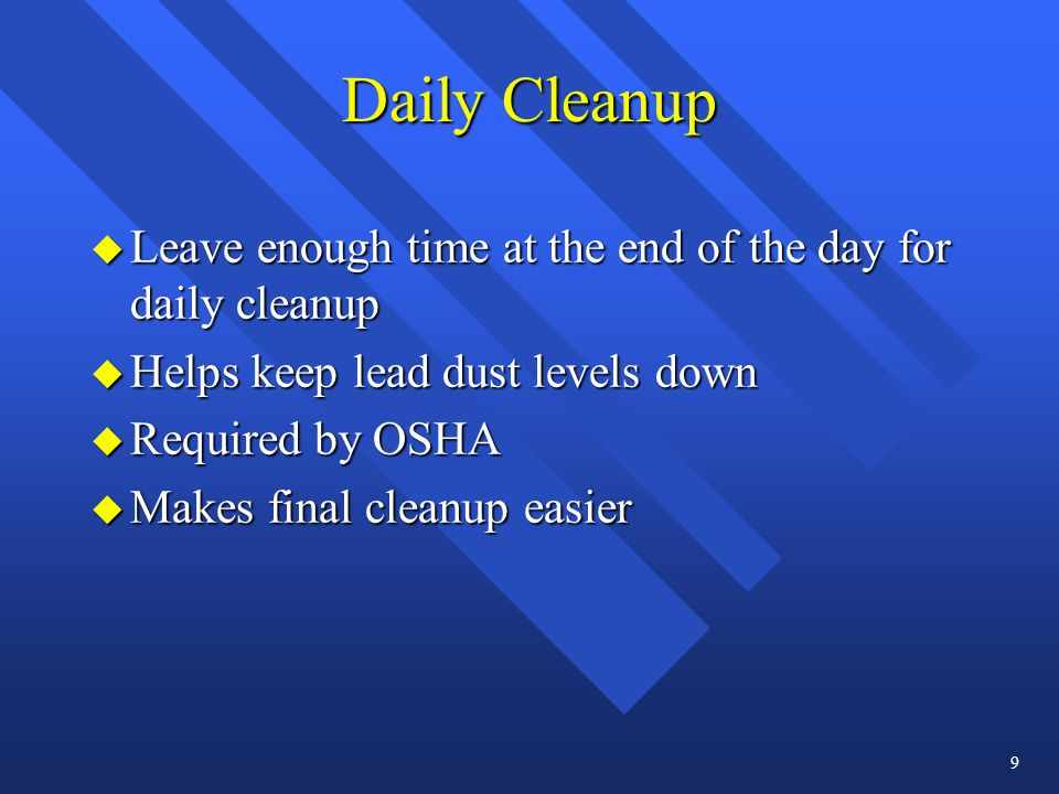 Daily Cleanup u Leave enough time at the end of the day for daily cleanup u Helps keep lead dust levels down u Required by OSHA u Makes final cleanup