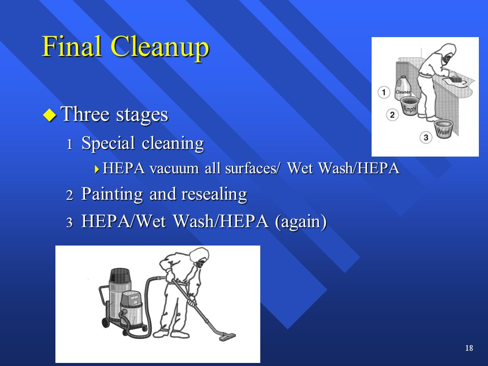 Final Cleanup u Three stages 1 Special cleaning  HEPA vacuum all surfaces/ Wet Wash/HEPA 2 Painting and resealing 3 HEPA/Wet Wash/HEPA (again) 18