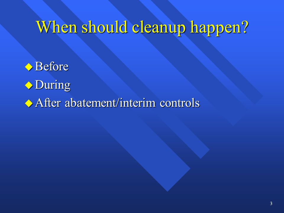 When should cleanup happen u Before u During u After abatement/interim controls 3