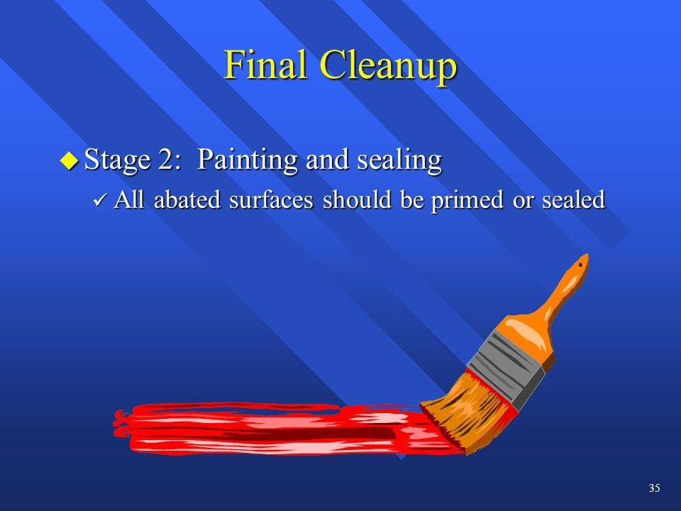 Final Cleanup u Stage 2: Painting and sealing ü All abated surfaces should be primed or sealed 35