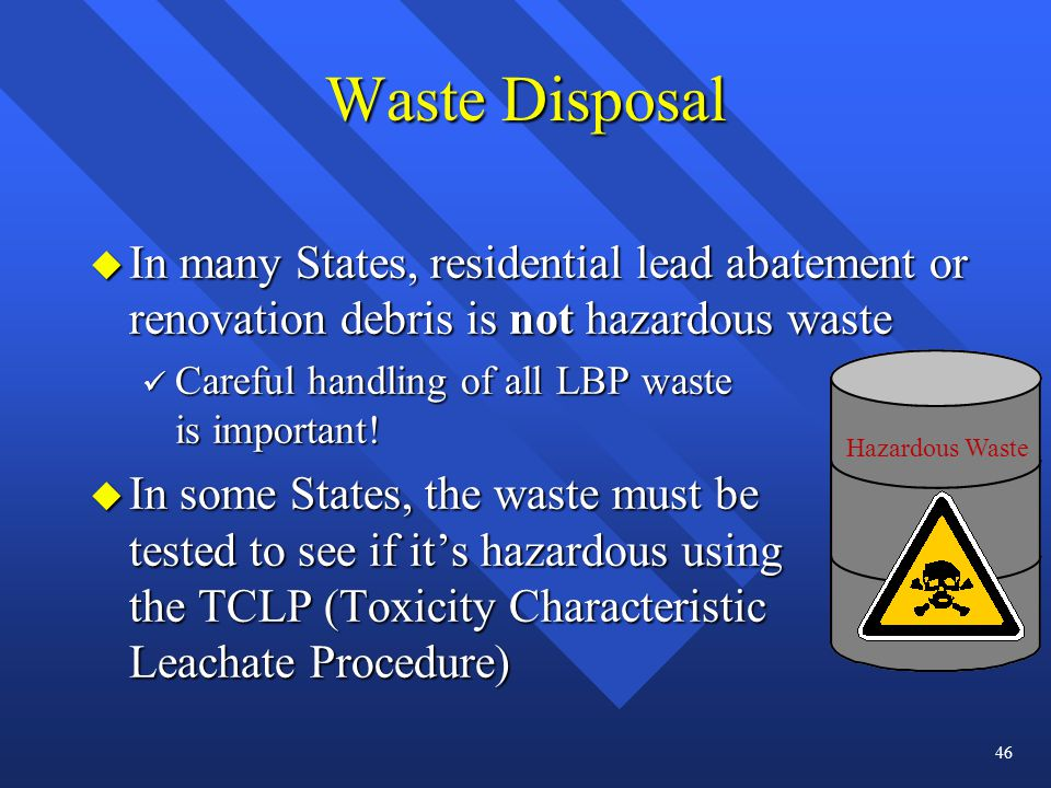 Waste Disposal u In many States, residential lead abatement or renovation debris is not hazardous waste ü Careful handling of all LBP waste is importa