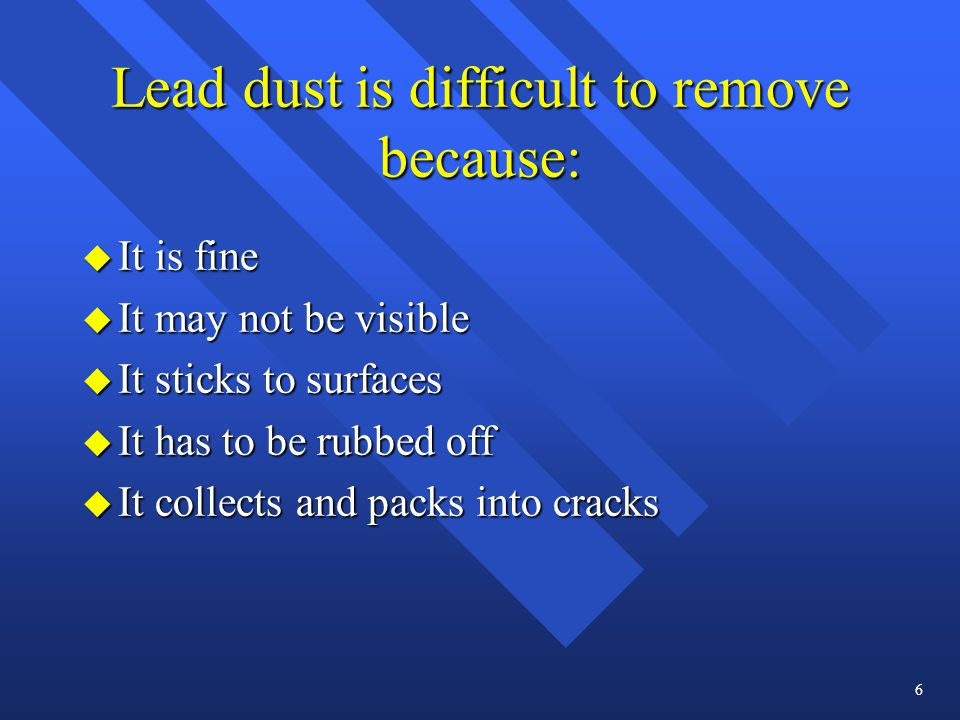 Lead dust is difficult to remove because: u It is fine u It may not be visible u It sticks to surfaces u It has to be rubbed off u It collects and packs into cracks 6
