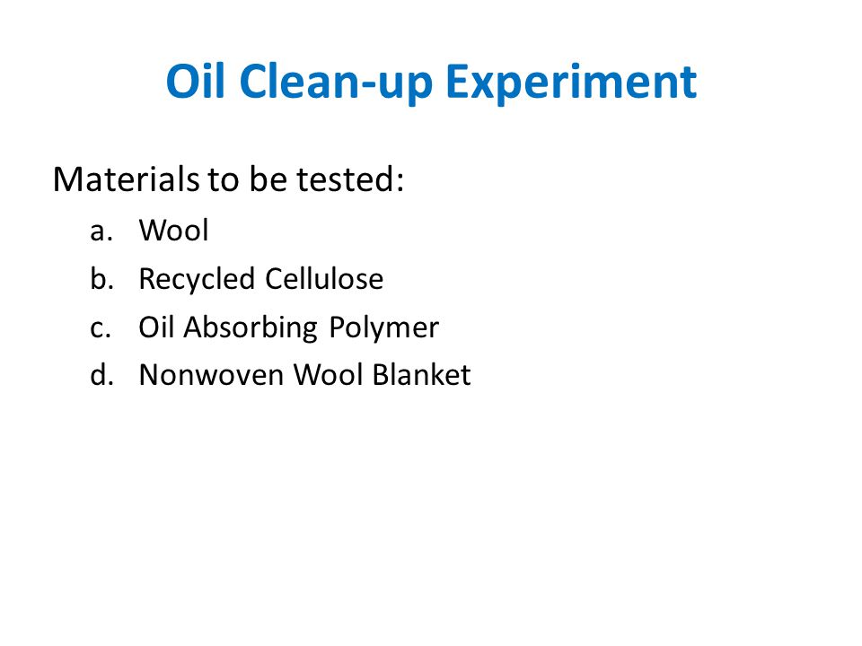 Oil Clean-up Experiment Materials to be tested: a.Wool b.Recycled Cellulose c.Oil Absorbing Polymer d.Nonwoven Wool Blanket