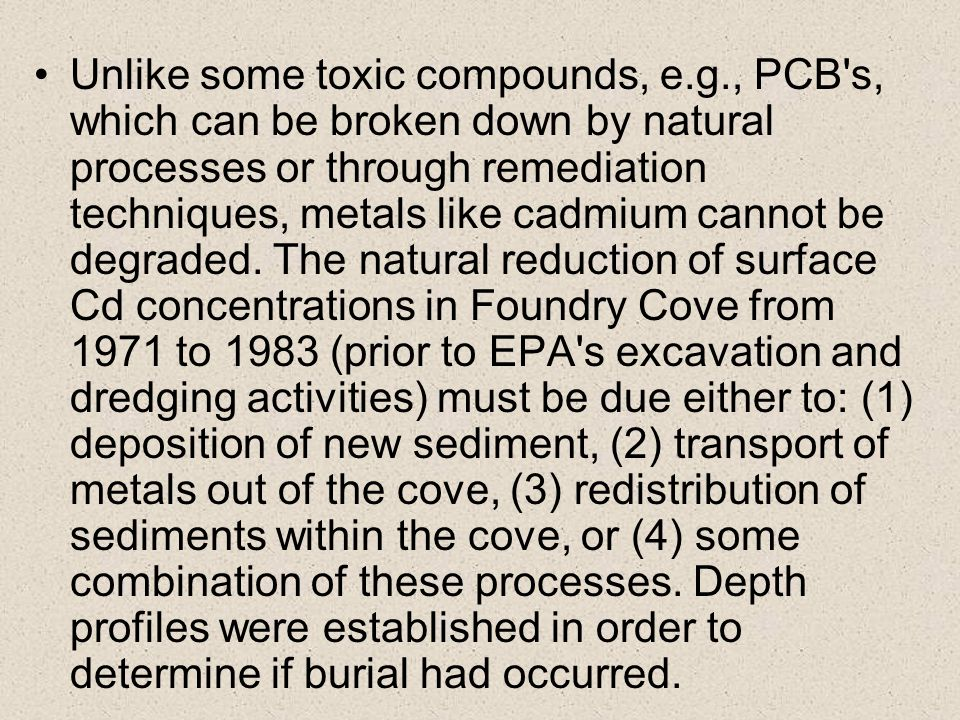 Unlike some toxic compounds, e.g., PCB s, which can be broken down by natural processes or through remediation techniques, metals like cadmium cannot be degraded.