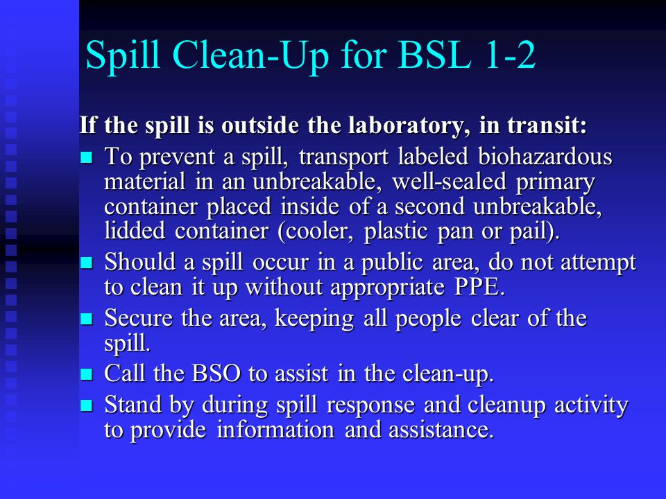 Spill Clean-Up for BSL 1-2 If the spill is outside the laboratory, in transit: To prevent a spill, transport labeled biohazardous material in an unbreakable, well-sealed primary container placed inside of a second unbreakable, lidded container (cooler, plastic pan or pail).