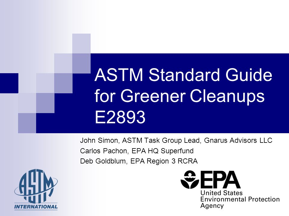John Simon, ASTM Task Group Lead, Gnarus Advisors LLC Carlos Pachon, EPA HQ Superfund Deb Goldblum, EPA Region 3 RCRA ASTM Standard Guide for Greener Cleanups E2893