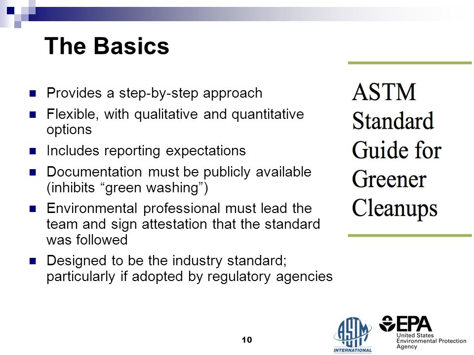 The Basics Provides a step-by-step approach Flexible, with qualitative and quantitative options Includes reporting expectations Documentation must be publicly available (inhibits green washing ) Environmental professional must lead the team and sign attestation that the standard was followed Designed to be the industry standard; particularly if adopted by regulatory agencies 10