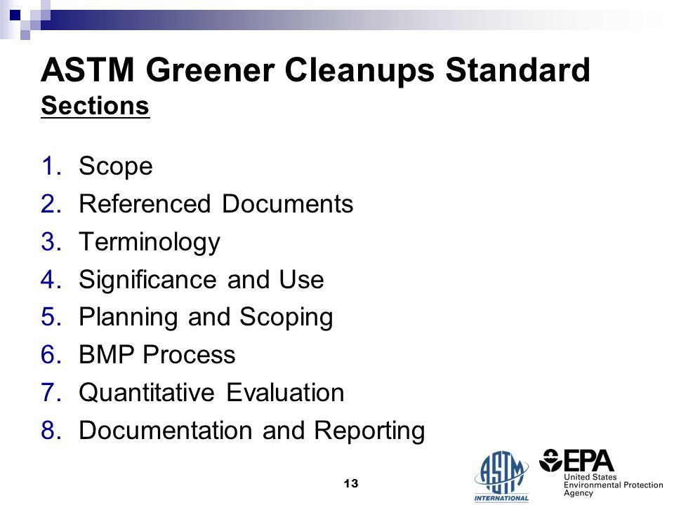 ASTM Greener Cleanups Standard Sections 1.Scope 2.Referenced Documents 3.Terminology 4.Significance and Use 5.Planning and Scoping 6.BMP Process 7.Quantitative Evaluation 8.Documentation and Reporting 13