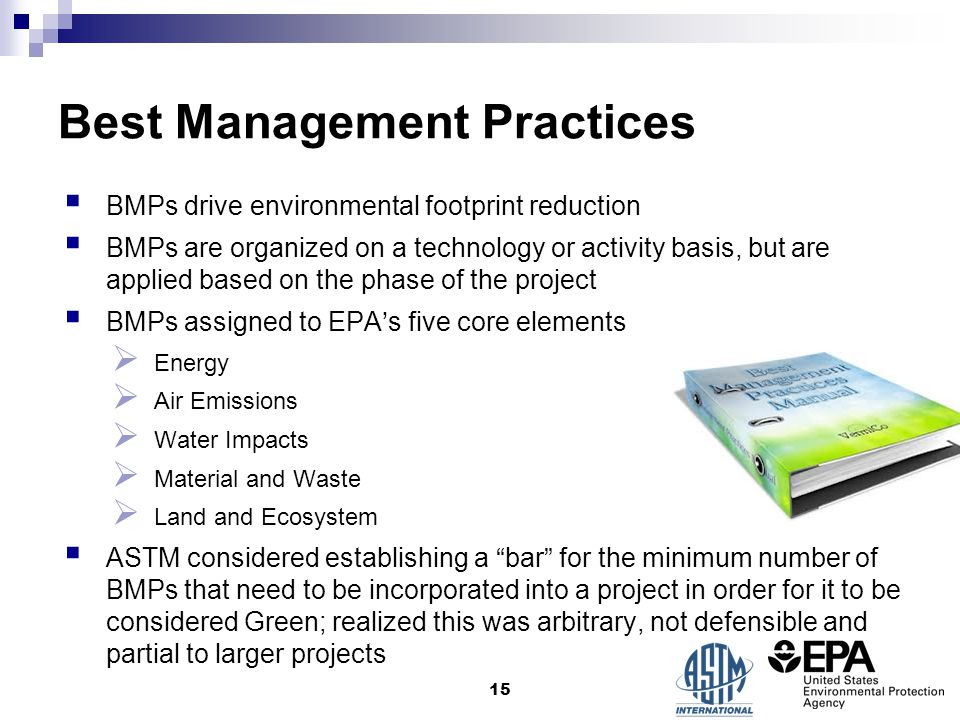 Best Management Practices  BMPs drive environmental footprint reduction  BMPs are organized on a technology or activity basis, but are applied based on the phase of the project  BMPs assigned to EPA's five core elements  Energy  Air Emissions  Water Impacts  Material and Waste  Land and Ecosystem  ASTM considered establishing a bar for the minimum number of BMPs that need to be incorporated into a project in order for it to be considered Green; realized this was arbitrary, not defensible and partial to larger projects 15
