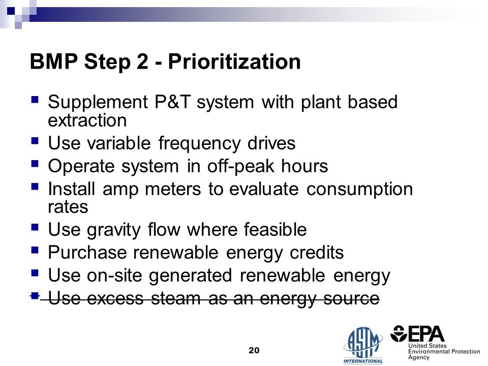 BMP Step 2 - Prioritization  Supplement P&T system with plant based extraction  Use variable frequency drives  Operate system in off-peak hours  Install amp meters to evaluate consumption rates  Use gravity flow where feasible  Purchase renewable energy credits  Use on-site generated renewable energy  Use excess steam as an energy source 20