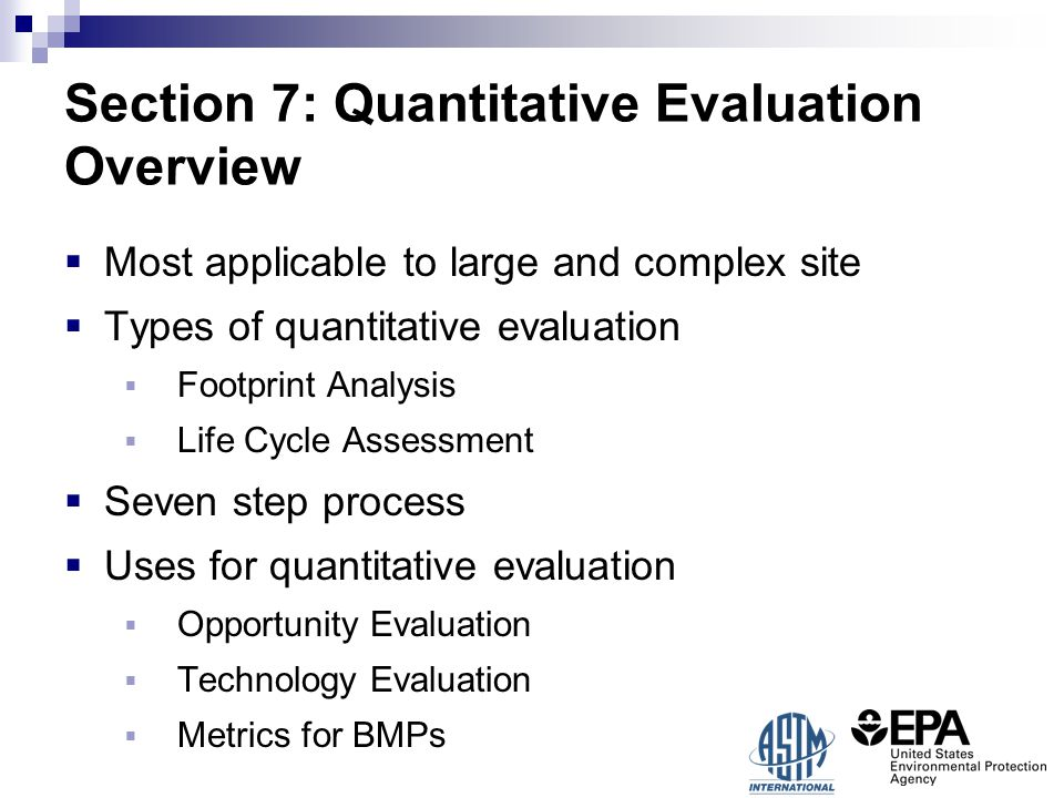 Section 7: Quantitative Evaluation Overview  Most applicable to large and complex site  Types of quantitative evaluation  Footprint Analysis  Life Cycle Assessment  Seven step process  Uses for quantitative evaluation  Opportunity Evaluation  Technology Evaluation  Metrics for BMPs