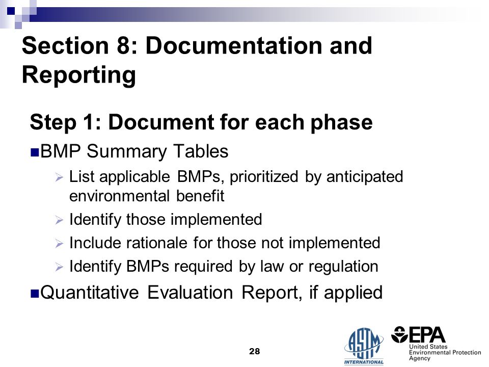 Section 8: Documentation and Reporting Step 1: Document for each phase BMP Summary Tables  List applicable BMPs, prioritized by anticipated environmental benefit  Identify those implemented  Include rationale for those not implemented  Identify BMPs required by law or regulation Quantitative Evaluation Report, if applied 28