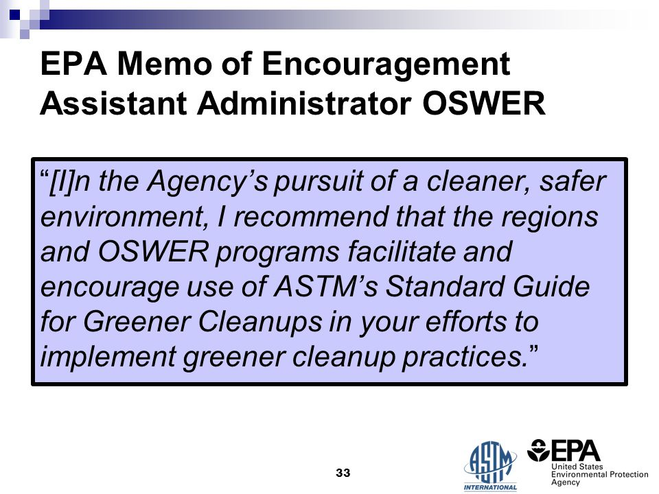 EPA Memo of Encouragement Assistant Administrator OSWER [I]n the Agency's pursuit of a cleaner, safer environment, I recommend that the regions and OSWER programs facilitate and encourage use of ASTM's Standard Guide for Greener Cleanups in your efforts to implement greener cleanup practices. 33