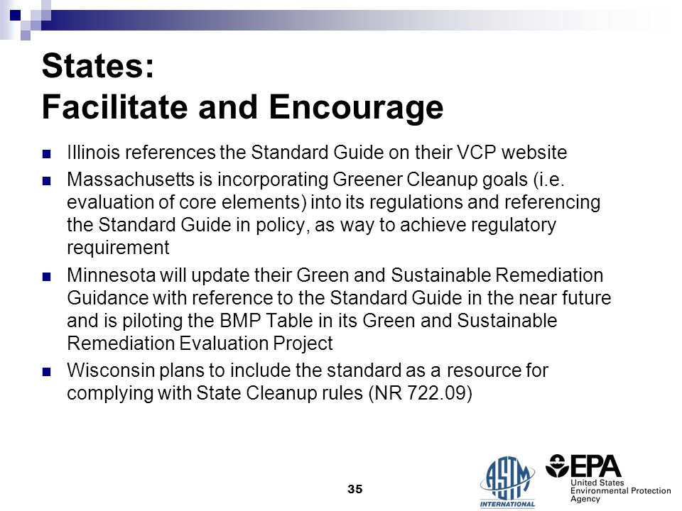 States: Facilitate and Encourage Illinois references the Standard Guide on their VCP website Massachusetts is incorporating Greener Cleanup goals (i.e.